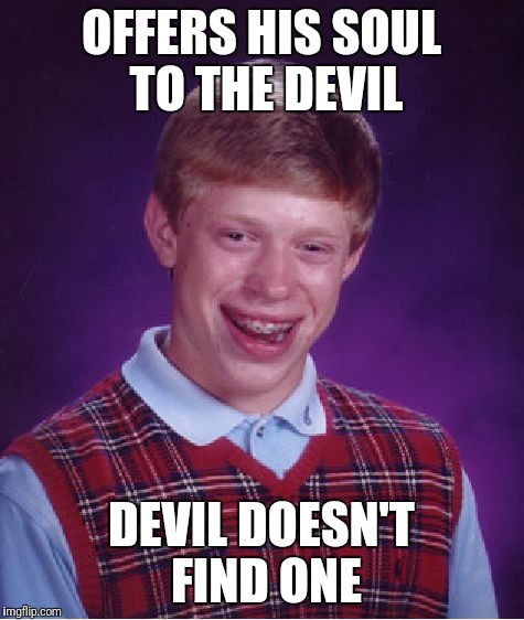 Bad Luck Brian Meme | OFFERS HIS SOUL TO THE DEVIL DEVIL DOESN'T FIND ONE | image tagged in memes,bad luck brian | made w/ Imgflip meme maker