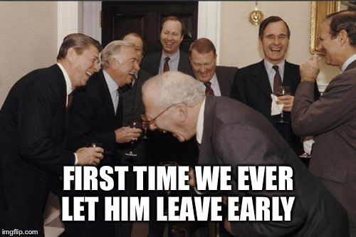Laughing Men In Suits Meme | FIRST TIME WE EVER LET HIM LEAVE EARLY | image tagged in memes,laughing men in suits | made w/ Imgflip meme maker