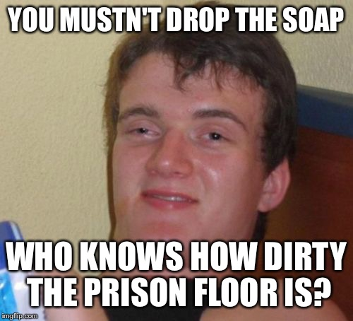 10 Guy | YOU MUSTN'T DROP THE SOAP WHO KNOWS HOW DIRTY THE PRISON FLOOR IS? | image tagged in memes,10 guy,prison,soap,don't drop the soap,jail | made w/ Imgflip meme maker
