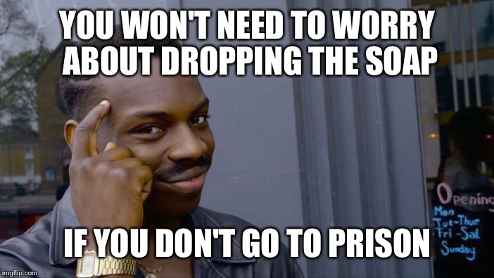 Rolling Safe In Prison Is Possible If You Follow This | YOU WON'T NEED TO WORRY ABOUT DROPPING THE SOAP IF YOU DON'T GO TO PRISON | image tagged in memes,roll safe think about it,don't drop the soap,prison,safety,jail | made w/ Imgflip meme maker