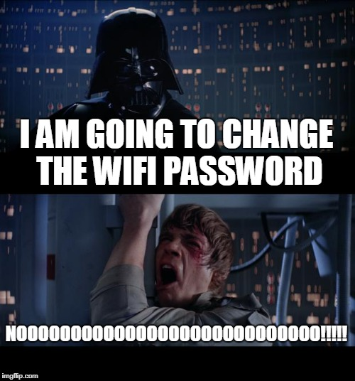 Star Wars No Meme | I AM GOING TO CHANGE THE WIFI PASSWORD NOOOOOOOOOOOOOOOOOOOOOOOOOOOO!!!!! | image tagged in memes,star wars no | made w/ Imgflip meme maker
