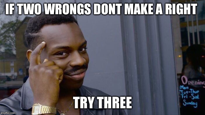 Roll Safe Think About It Meme | IF TWO WRONGS DONT MAKE A RIGHT TRY THREE | image tagged in memes,roll safe think about it | made w/ Imgflip meme maker