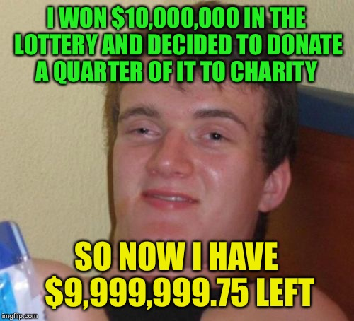 10 Guy Meme |  I WON $10,000,000 IN THE LOTTERY AND DECIDED TO DONATE A QUARTER OF IT TO CHARITY; SO NOW I HAVE $9,999,999.75 LEFT | image tagged in memes,10 guy | made w/ Imgflip meme maker