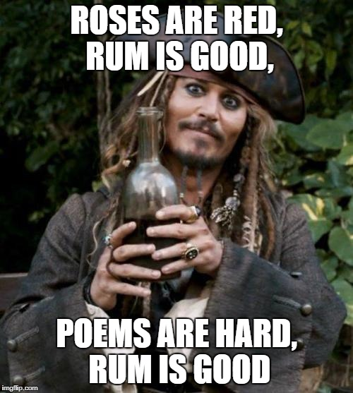 Jack Sparrow | ROSES ARE RED, RUM IS GOOD, POEMS ARE HARD, RUM IS GOOD | image tagged in jack sparrow with rum | made w/ Imgflip meme maker