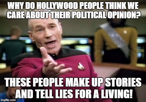 Picard Wtf Meme | WHY DO HOLLYWOOD PEOPLE THINK WE CARE ABOUT THEIR POLITICAL OPINION? THESE PEOPLE MAKE UP STORIES AND TELL LIES FOR A LIVING! | image tagged in memes,picard wtf | made w/ Imgflip meme maker