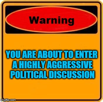 aka Imgflip comments | YOU ARE ABOUT TO ENTER A HIGHLY AGGRESSIVE POLITICAL DISCUSSION | image tagged in memes,warning sign,politics | made w/ Imgflip meme maker