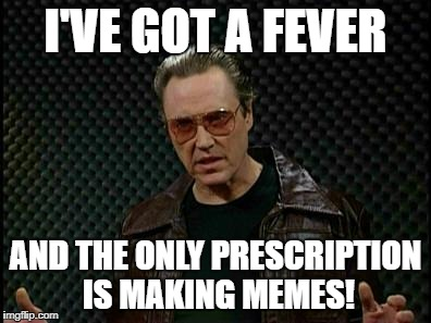 You Know What I Mean | I'VE GOT A FEVER AND THE ONLY PRESCRIPTION IS MAKING MEMES! | image tagged in needs more cowbell,memes,christopher walken cowbell,christopher walken,walken,christopher walken fever | made w/ Imgflip meme maker