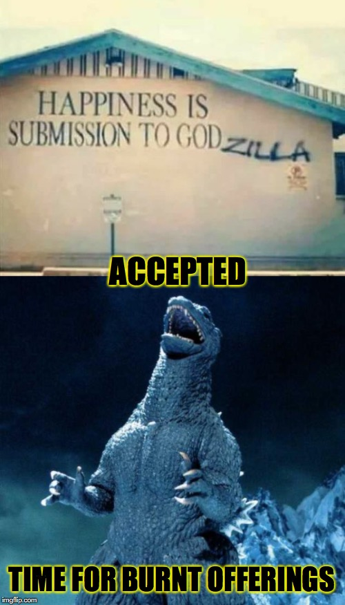 Fear My Wrath | ACCEPTED TIME FOR BURNT OFFERINGS | image tagged in godzilla,submission,worship | made w/ Imgflip meme maker