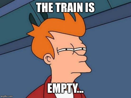 THE TRAIN IS EMPTY... | image tagged in memes,futurama fry | made w/ Imgflip meme maker