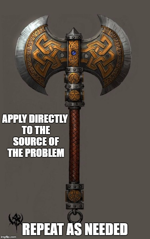 A smile will get you far. A smile and a battleaxe will get you, probably  in trouble but, cool battleaxe | APPLY DIRECTLY TO THE SOURCE OF THE PROBLEM REPEAT AS NEEDED | image tagged in random | made w/ Imgflip meme maker