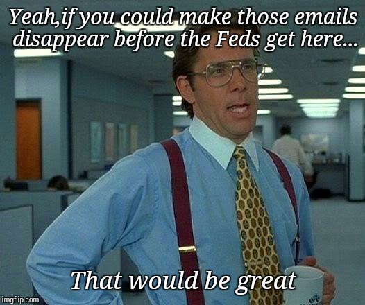 That Would Be Great Meme | Yeah,if you could make those emails disappear before the Feds get here... That would be great | image tagged in memes,that would be great | made w/ Imgflip meme maker