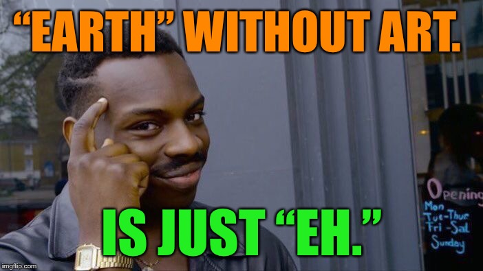 "Lol. Saw this on a bumper sticker. VERY TRUE |  ""EARTH"" WITHOUT ART. IS JUST ""EH."" 