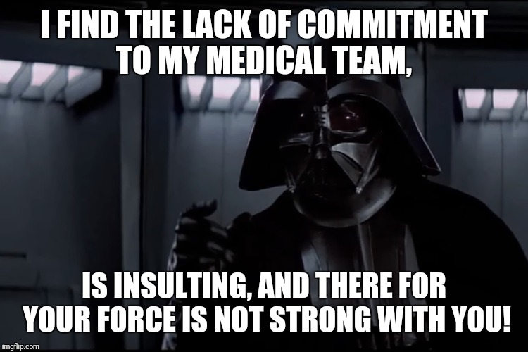 I FIND THE LACK OF COMMITMENT TO MY MEDICAL TEAM, IS INSULTING, AND THERE FOR YOUR FORCE IS NOT STRONG WITH YOU! | image tagged in darth vader lack of commitment | made w/ Imgflip meme maker