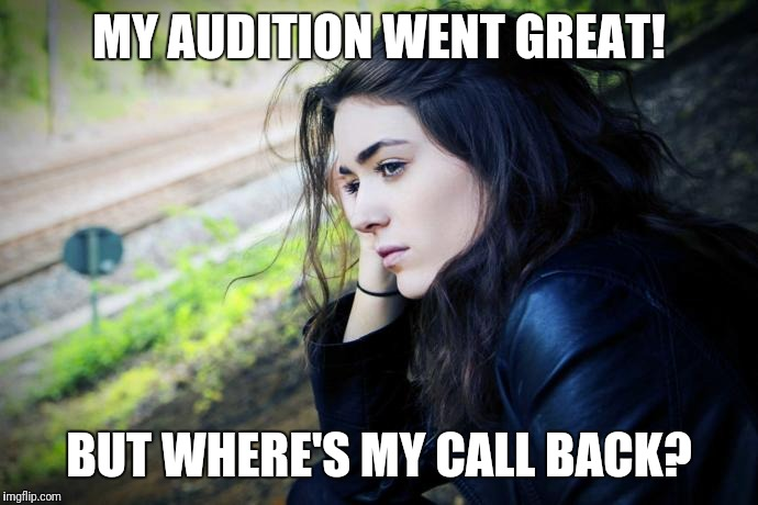 Sad girl  | MY AUDITION WENT GREAT! BUT WHERE'S MY CALL BACK? | image tagged in sad,still waiting,actress | made w/ Imgflip meme maker