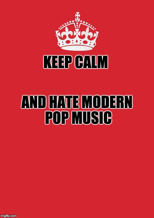 Keep Calm and Hate Modern POP | KEEP CALM AND HATE MODERN POP MUSIC | image tagged in memes,keep calm and carry on red,music,pop music,rock music,funny | made w/ Imgflip meme maker