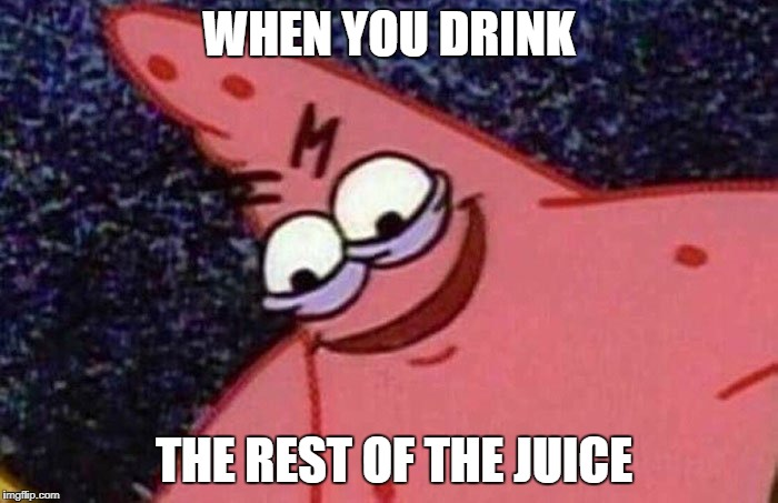 Evil Patrick  | WHEN YOU DRINK THE REST OF THE JUICE | image tagged in evil patrick | made w/ Imgflip meme maker