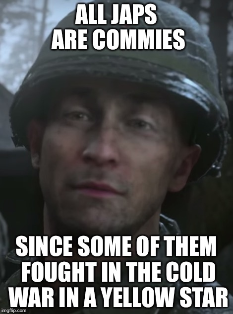 ALL JAPS ARE COMMIES SINCE SOME OF THEM FOUGHT IN THE COLD WAR IN A YELLOW STAR | made w/ Imgflip meme maker
