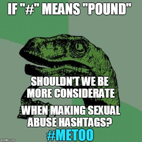 "Pound sign  | IF ""#"" MEANS ""POUND"" #METOO WHEN MAKING SEXUAL ABUSE HASHTAGS? SHOULDN'T WE BE MORE CONSIDERATE 
