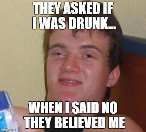 10 Guy Meme | THEY ASKED IF I WAS DRUNK... WHEN I SAID NO THEY BELIEVED ME | image tagged in memes,10 guy | made w/ Imgflip meme maker