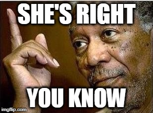 Morgan | SHE'S RIGHT YOU KNOW | image tagged in morgan | made w/ Imgflip meme maker