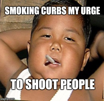 SMOKING CURBS MY URGE TO SHOOT PEOPLE | made w/ Imgflip meme maker