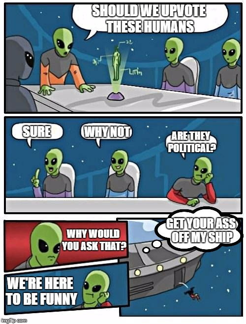 alien Meeting Suggestion just got real. Whatever floats your boat but, I'm here to be funny for the most part. | SHOULD WE UPVOTE THESE HUMANS SURE WHY NOT ARE THEY POLITICAL? WE'RE HERE TO BE FUNNY WHY WOULD YOU ASK THAT? GET YOUR ASS OFF MY SHIP | image tagged in memes,alien meeting suggestion,random,boardroom meeting suggestion,boardroom meeting sugg 2 | made w/ Imgflip meme maker