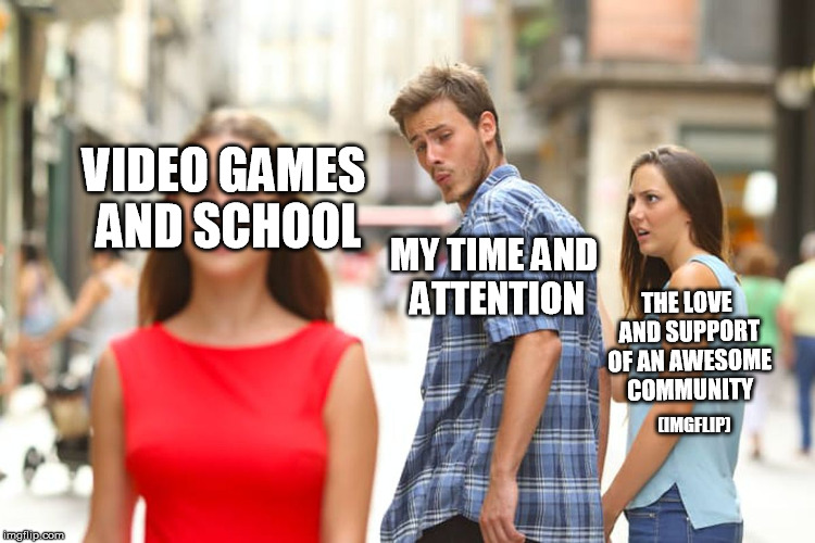 I need better priorities... | VIDEO GAMES AND SCHOOL MY TIME AND ATTENTION THE LOVE AND SUPPORT OF AN AWESOME COMMUNITY (IMGFLIP) | image tagged in memes,distracted boyfriend,funny,imgflipog,oldimgflipsquad | made w/ Imgflip meme maker