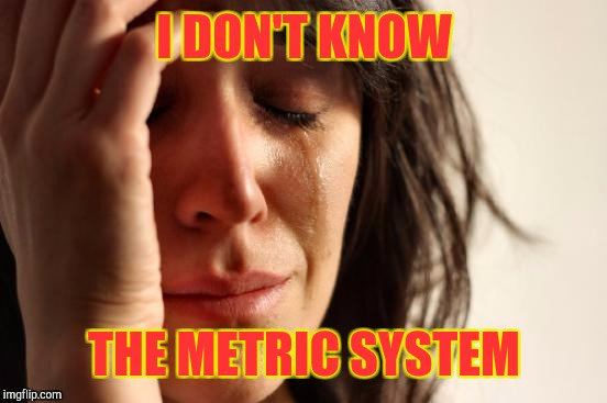 First World Problems Meme | I DON'T KNOW THE METRIC SYSTEM | image tagged in memes,first world problems | made w/ Imgflip meme maker