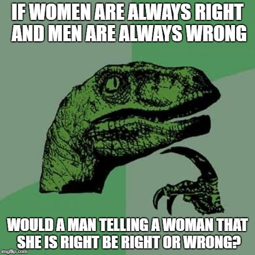 Philosoraptor Meme | IF WOMEN ARE ALWAYS RIGHT AND MEN ARE ALWAYS WRONG WOULD A MAN TELLING A WOMAN THAT SHE IS RIGHT BE RIGHT OR WRONG? | image tagged in memes,philosoraptor | made w/ Imgflip meme maker