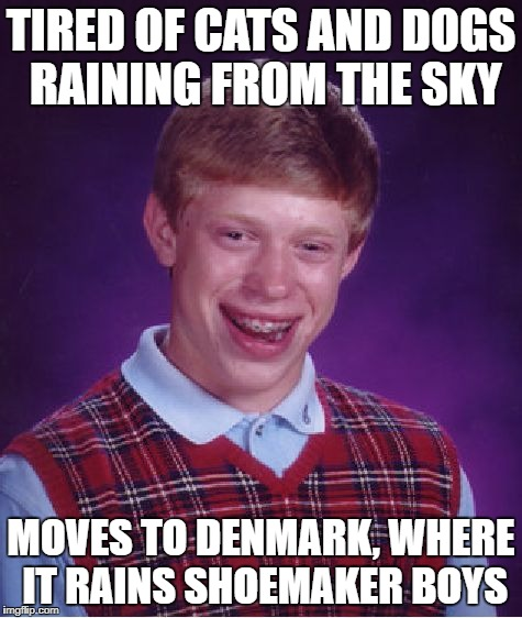Bad Luck Brian Meme | TIRED OF CATS AND DOGS RAINING FROM THE SKY MOVES TO DENMARK, WHERE IT RAINS SHOEMAKER BOYS | image tagged in memes,bad luck brian | made w/ Imgflip meme maker