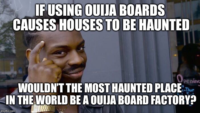 Roll Safe Think About It Meme | IF USING OUIJA BOARDS CAUSES HOUSES TO BE HAUNTED WOULDN'T THE MOST HAUNTED PLACE IN THE WORLD BE A OUIJA BOARD FACTORY? | image tagged in memes,roll safe think about it | made w/ Imgflip meme maker