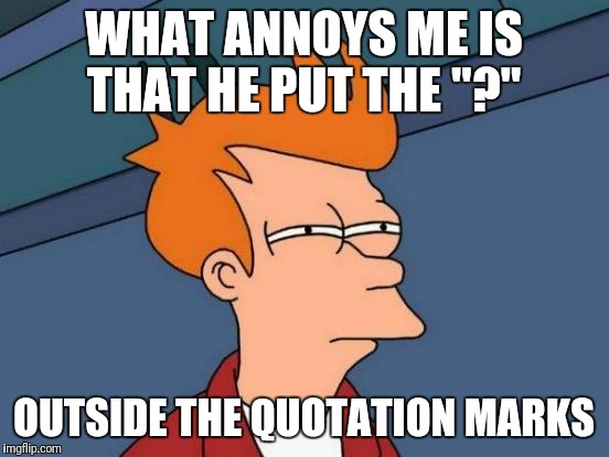"Futurama Fry Meme | WHAT ANNOYS ME IS THAT HE PUT THE ""?"" OUTSIDE THE QUOTATION MARKS 