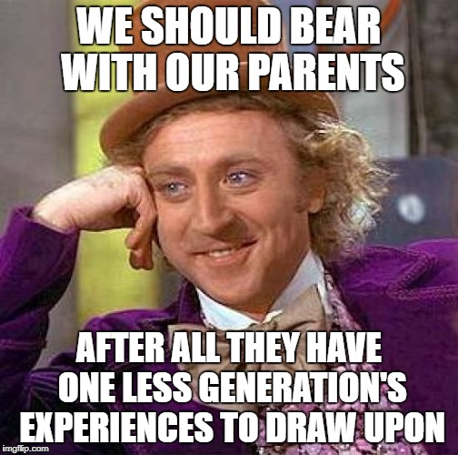 Creepy Condescending Wonka Meme | WE SHOULD BEAR WITH OUR PARENTS AFTER ALL THEY HAVE ONE LESS GENERATION'S EXPERIENCES TO DRAW UPON | image tagged in memes,creepy condescending wonka | made w/ Imgflip meme maker