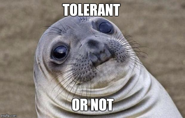 Awkward Moment Sealion Meme | TOLERANT OR NOT | image tagged in memes,awkward moment sealion | made w/ Imgflip meme maker