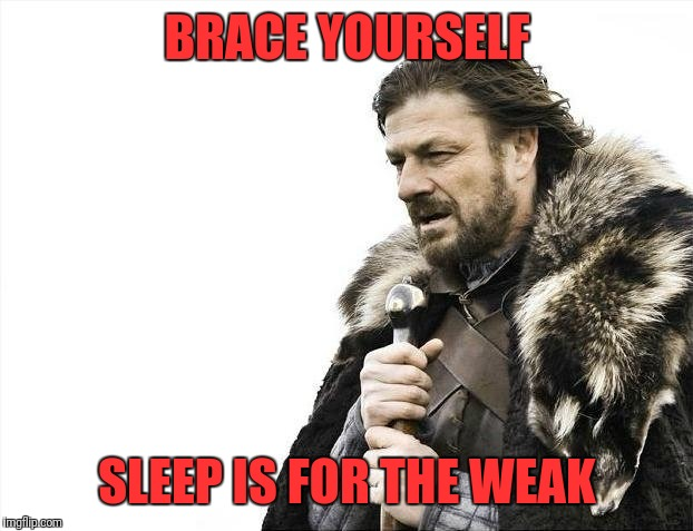 Brace Yourselves X is Coming Meme | BRACE YOURSELF SLEEP IS FOR THE WEAK | image tagged in memes,brace yourselves x is coming | made w/ Imgflip meme maker