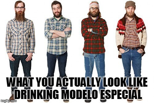 WHAT YOU ACTUALLY LOOK LIKE DRINKING MODELO ESPECIAL | image tagged in hipsters | made w/ Imgflip meme maker