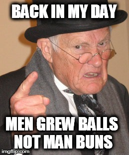 Back In My Day Meme | BACK IN MY DAY MEN GREW BALLS NOT MAN BUNS | image tagged in memes,back in my day | made w/ Imgflip meme maker
