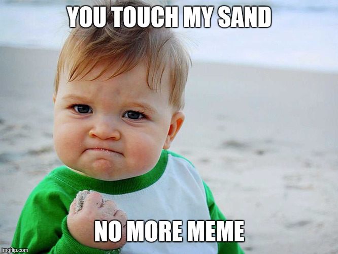 Sand fist pump kid | YOU TOUCH MY SAND NO MORE MEME | image tagged in sand | made w/ Imgflip meme maker