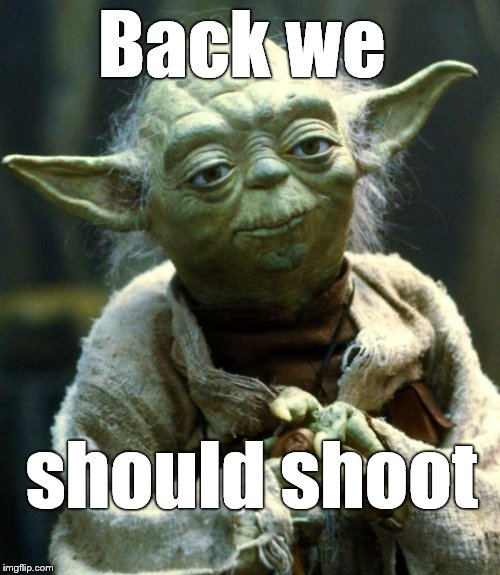 Star Wars Yoda Meme | Back we should shoot | image tagged in memes,star wars yoda | made w/ Imgflip meme maker