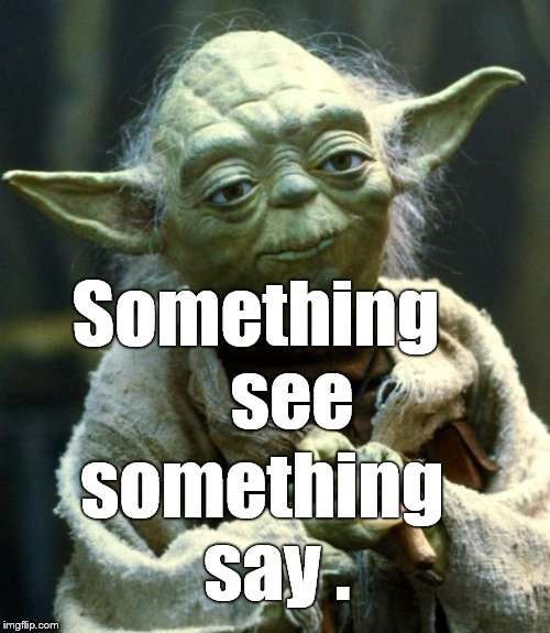 Star Wars Yoda Meme | Something     see something  say . | image tagged in memes,star wars yoda | made w/ Imgflip meme maker