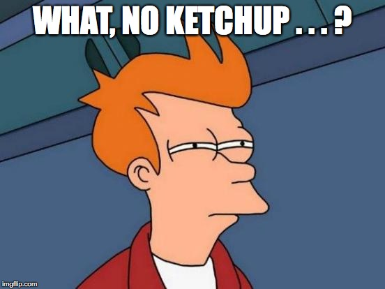 Futurama Fry Meme | WHAT, NO KETCHUP . . . ? | image tagged in memes,futurama fry | made w/ Imgflip meme maker