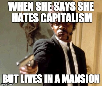 Say That Again I Dare You Meme | WHEN SHE SAYS SHE HATES CAPITALISM BUT LIVES IN A MANSION | image tagged in memes,say that again i dare you | made w/ Imgflip meme maker