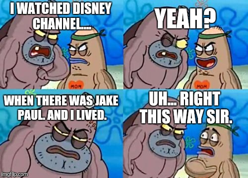 How Tough Are You (Disney Channel Week, a NeltanightpicklerickforeversMoeK and Tttthegamer event) | I WATCHED DISNEY CHANNEL.... YEAH? WHEN THERE WAS JAKE PAUL. AND I LIVED. UH... RIGHT THIS WAY SIR. | image tagged in memes,how tough are you,disney channel week,disney channel,jake paul,tttthegamer | made w/ Imgflip meme maker