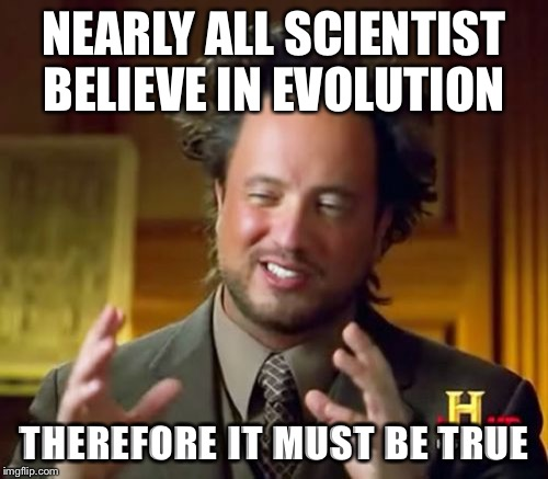 Ancient Aliens Meme | NEARLY ALL SCIENTIST BELIEVE IN EVOLUTION THEREFORE IT MUST BE TRUE | image tagged in memes,ancient aliens | made w/ Imgflip meme maker