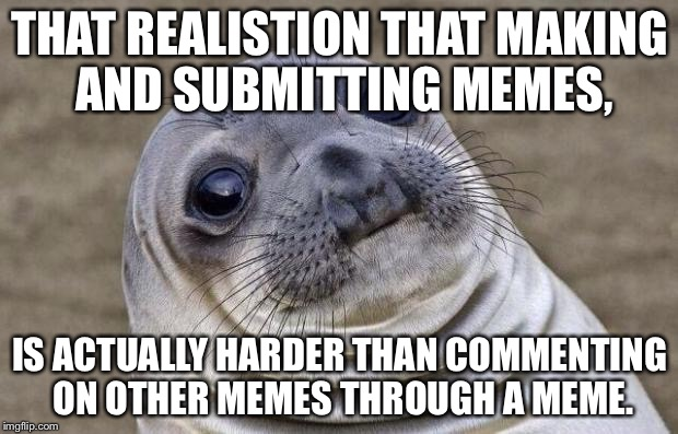 My, is it SO true! | THAT REALISTION THAT MAKING AND SUBMITTING MEMES, IS ACTUALLY HARDER THAN COMMENTING ON OTHER MEMES THROUGH A MEME. | image tagged in memes,awkward moment sealion,so true,making memes,meme comments | made w/ Imgflip meme maker