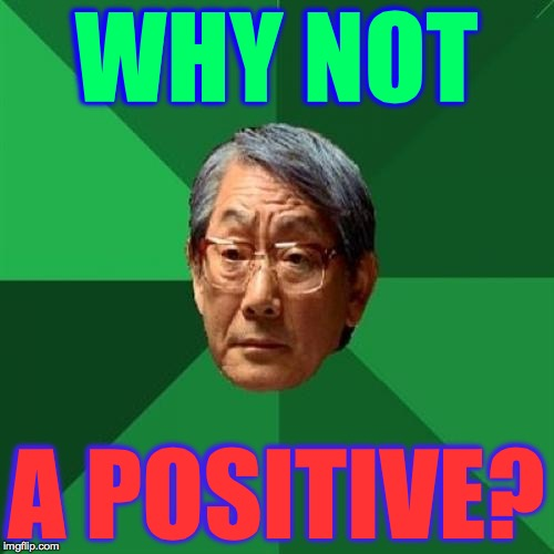 WHY NOT A POSITIVE? | made w/ Imgflip meme maker