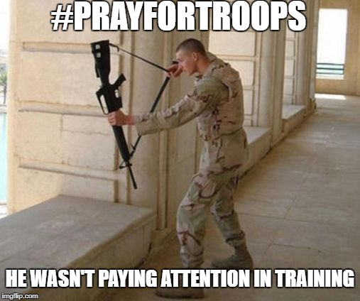 Unconventional Soldier | #PRAYFORTROOPS HE WASN'T PAYING ATTENTION IN TRAINING | image tagged in unconventional soldier | made w/ Imgflip meme maker