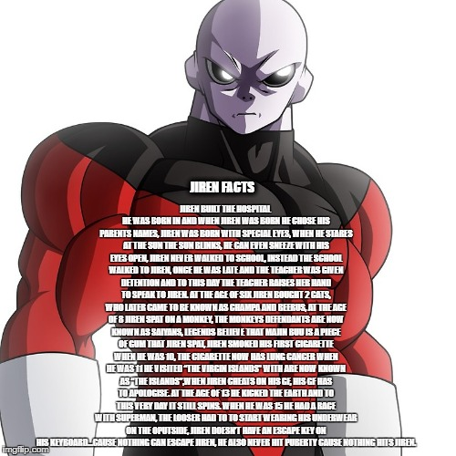 Jiren Facts | JIREN FACTS JIREN BUILT THE HOSPITAL HE WAS BORN IN AND WHEN JIREN WAS BORN HE CHOSE HIS PARENTS NAMES, JIREN WAS BORN WITH SPECIAL EYES, WH | image tagged in jiren,dragonball super,dragon ball z,dragon ball,dragon ball gt,tournament | made w/ Imgflip meme maker