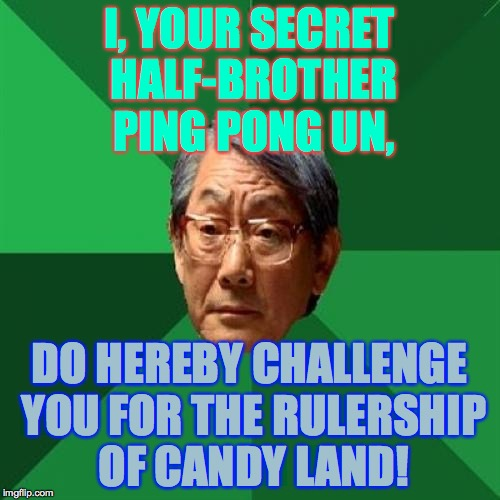 I, YOUR SECRET HALF-BROTHER PING PONG UN, DO HEREBY CHALLENGE YOU FOR THE RULERSHIP OF CANDY LAND! | made w/ Imgflip meme maker