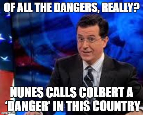 Better than an Emmy | OF ALL THE DANGERS, REALLY? NUNES CALLS COLBERT A 'DANGER' IN THIS COUNTRY | image tagged in cobert,nunes,nonsense | made w/ Imgflip meme maker